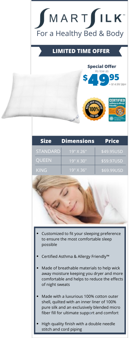 "Dimension: STANDARD : 19"" x 26"" $49.95 ; QUEEN: 19"" X 30"" $59.97; KING: 19"" X 36"" $69.99; Customized to fit your sleeping preference to ensure the most comfortable sleep possible ​​Certified Asthma & Allergy Friendly™ ​Made of breathable materials to help wick away moisture keeping you dryer and more comfortable and helps to reduce the effects of night sweats ​Made with a luxurious 100% cotton outer shell, quilted with an inner liner of 100% pure silk and an exclusively blended micro fiber fill for ultimate support and comfort ​High quality finish with a double needle stitch and cord piping"